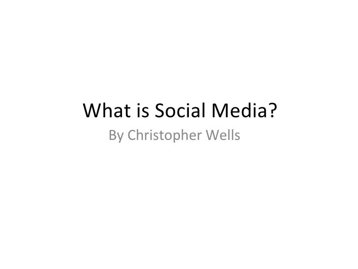 What is Social Media? By Christopher Wells