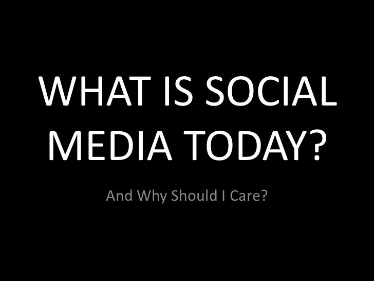 WHAT IS SOCIAL MEDIA TODAY?<br />And Why Should I Care?<br />