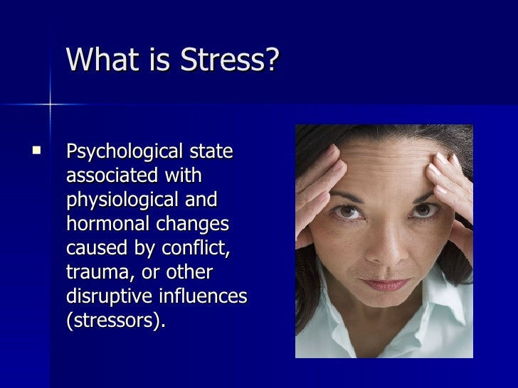 What is Stress? <ul><li>Psychological state associated with physiological and hormonal changes caused by conflict, trauma,...