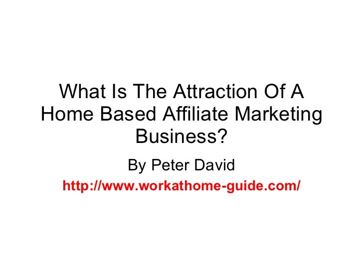 What Is The Attraction Of A Home Based Affiliate Marketing Business? By Peter David http://www.workathome-guide.com/