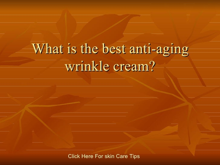 What is the best anti-aging wrinkle cream? Click   Here   For   skin   Care   Tips