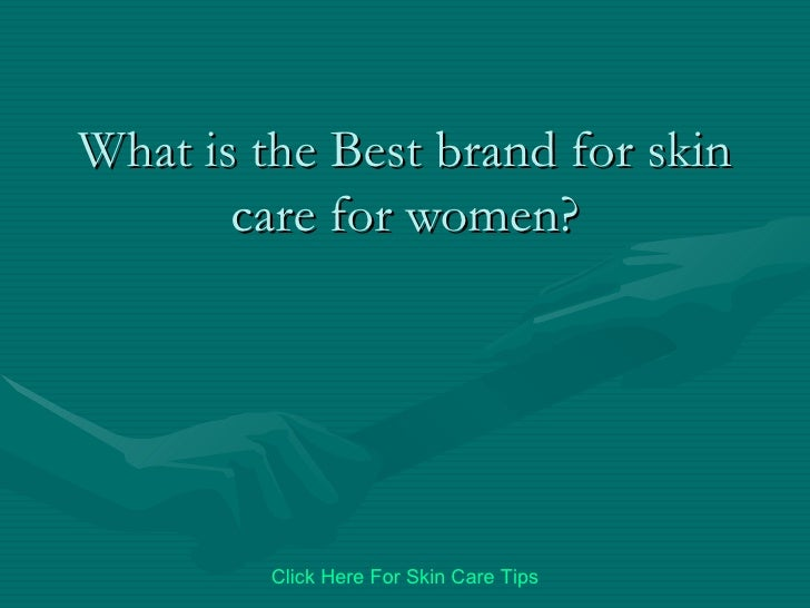 What is the Best brand for skin care for women? Click   Here   For   Skin   Care   Tips