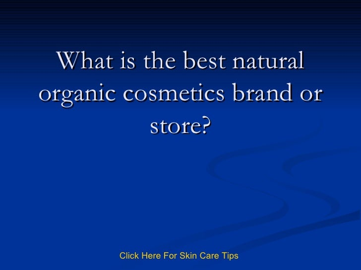 What is the best natural organic cosmetics brand or store? Click   Here   For   Skin   Care   Tips