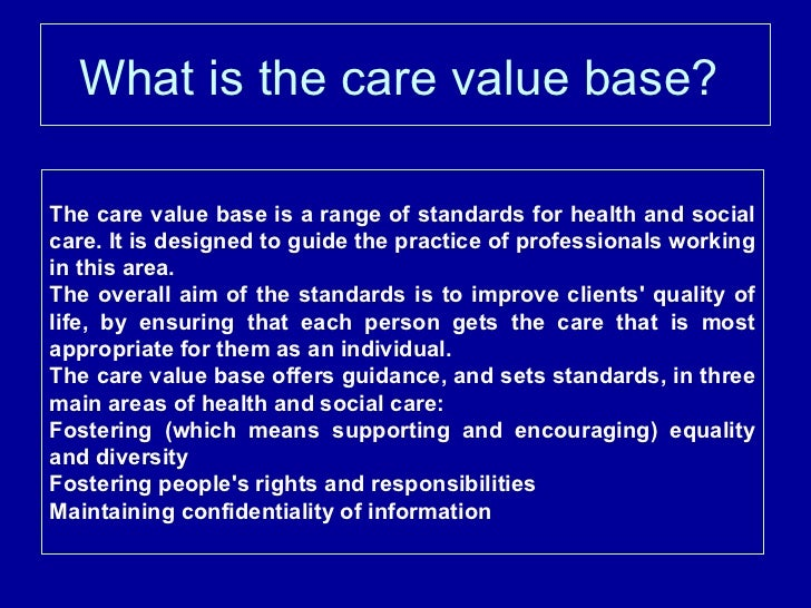 care value base However you need to learn that it is essential when you deal with children and  young people and  workers contribute to children's care, learning and  development, and  you will need to explore what the principles and values  mean to you.