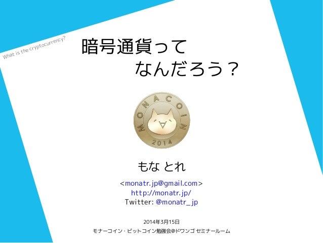 暗号通貨って    なんだろう? もな とれ <monatr.jp@gmail.com> http://monatr.jp/ Twitter: @monatr_jp 2014年3月15日 モナーコイン・ビットコイン勉強会@ドワンゴ セミナールー...
