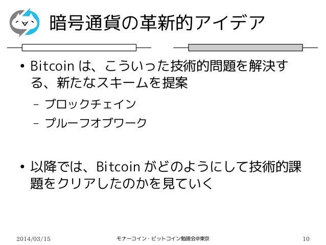 2014/03/15 モナーコイン・ビットコイン勉強会@東京 10 暗号通貨の革新的アイデア ● Bitcoin は、こういった技術的問題を解決す る、新たなスキームを提案 – ブロックチェイン – プルーフオブワーク ● 以降では、Bitco...