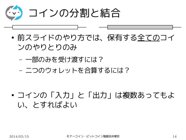 2014/03/15 モナーコイン・ビットコイン勉強会@東京 14 コインの分割と結合 ● 前スライドのやり方では、保有する全てのコイ ンのやりとりのみ – 一部のみを受け渡すには? – 二つのウォレットを合算するには? ● コインの「入力」と...