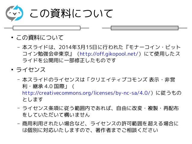 この資料について ● この資料について – 本スライドは、2014年3月15日に行われた『モナーコイン・ビット コイン勉強会@東京』(http://off.gikopool.net/)にて使用したス ライドを公開用に一部修正したものです ● ラ...