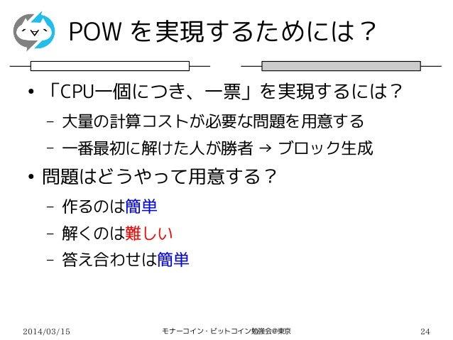 2014/03/15 モナーコイン・ビットコイン勉強会@東京 24 POW を実現するためには? ● 「CPU一個につき、一票」を実現するには? – 大量の計算コストが必要な問題を用意する – 一番最初に解けた人が勝者 → ブロック生成 ● 問...