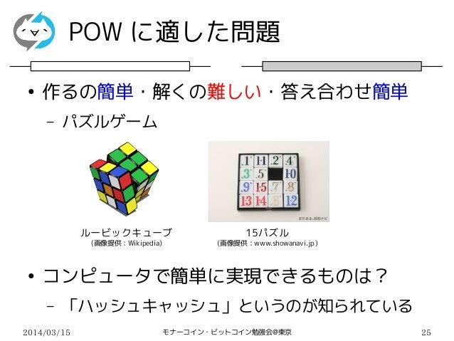 2014/03/15 モナーコイン・ビットコイン勉強会@東京 25 POW に適した問題 ● 作るの簡単・解くの難しい・答え合わせ簡単 – パズルゲーム ● コンピュータで簡単に実現できるものは? – 「ハッシュキャッシュ」というのが知られてい...