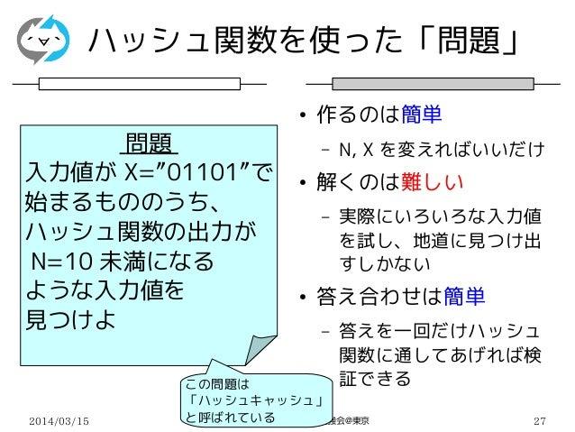 """2014/03/15 モナーコイン・ビットコイン勉強会@東京 27 問題 入力値が X=""""01101""""で 始まるもののうち、 ハッシュ関数の出力が N=10 未満になる ような入力値を 見つけよ ハッシュ関数を使った「問題」 ● 作るのは簡単 ..."""