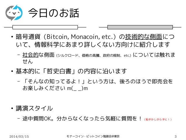 2014/03/15 モナーコイン・ビットコイン勉強会@東京 3 今日のお話 ● 暗号通貨(Bitcoin, Monacoin, etc.)の技術的な側面につ いて、情報科学にあまり詳しくない方向けに紹介します – 社会的な側面 (シルクロード...
