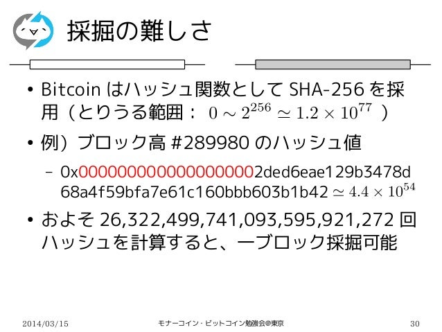 2014/03/15 モナーコイン・ビットコイン勉強会@東京 30 採掘の難しさ ● Bitcoin はハッシュ関数として SHA-256 を採 用(とりうる範囲:          ) ● 例)ブロック高 #289980 のハッシュ値 – 0...