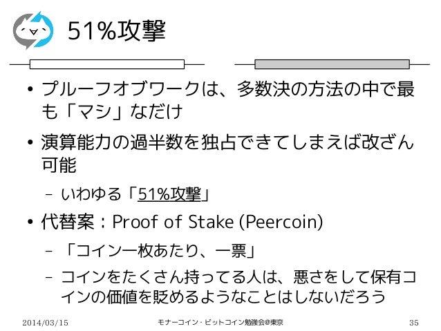 2014/03/15 モナーコイン・ビットコイン勉強会@東京 35 51%攻撃 ● プルーフオブワークは、多数決の方法の中で最 も「マシ」なだけ ● 演算能力の過半数を独占できてしまえば改ざん 可能 – いわゆる「51%攻撃」 ● 代替案:Pr...