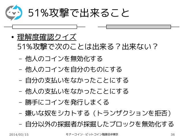 2014/03/15 モナーコイン・ビットコイン勉強会@東京 36 51%攻撃で出来ること ● 理解度確認クイズ 51%攻撃で次のことは出来る?出来ない? – 他人のコインを無効化する – 他人のコインを自分のものにする – 自分の支払いをなか...