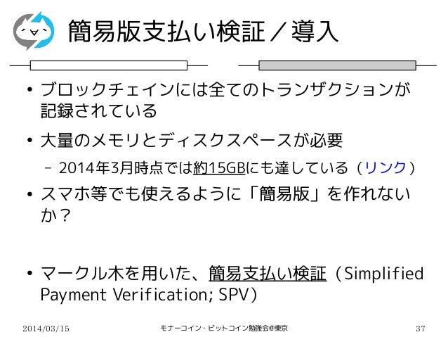 2014/03/15 モナーコイン・ビットコイン勉強会@東京 37 簡易版支払い検証/導入 ● ブロックチェインには全てのトランザクションが 記録されている ● 大量のメモリとディスクスペースが必要 – 2014年3月時点では約15GBにも達し...