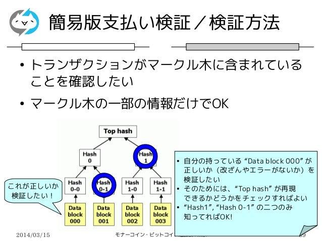 2014/03/15 モナーコイン・ビットコイン勉強会@東京 39 簡易版支払い検証/検証方法 ● トランザクションがマークル木に含まれている ことを確認したい ● マークル木の一部の情報だけでOK これが正しいか 検証したい! ● 自分の持っ...