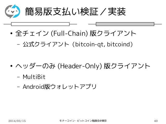 2014/03/15 モナーコイン・ビットコイン勉強会@東京 40 簡易版支払い検証/実装 ● 全チェイン (Full-Chain) 版クライアント – 公式クライアント(bitcoin-qt, bitcoind) ● ヘッダーのみ (Head...