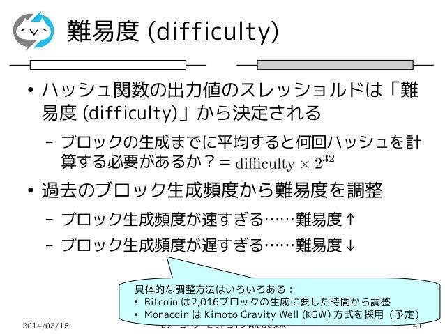 2014/03/15 モナーコイン・ビットコイン勉強会@東京 41 難易度 (difficulty) ● ハッシュ関数の出力値のスレッショルドは「難 易度 (difficulty)」から決定される – ブロックの生成までに平均すると何回ハッシュ...
