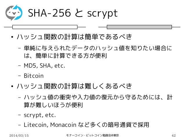 2014/03/15 モナーコイン・ビットコイン勉強会@東京 42 SHA-256 と scrypt ● ハッシュ関数の計算は簡単であるべき – 単純に与えられたデータのハッシュ値を知りたい場合に は、簡単に計算できる方が便利 – MD5, S...
