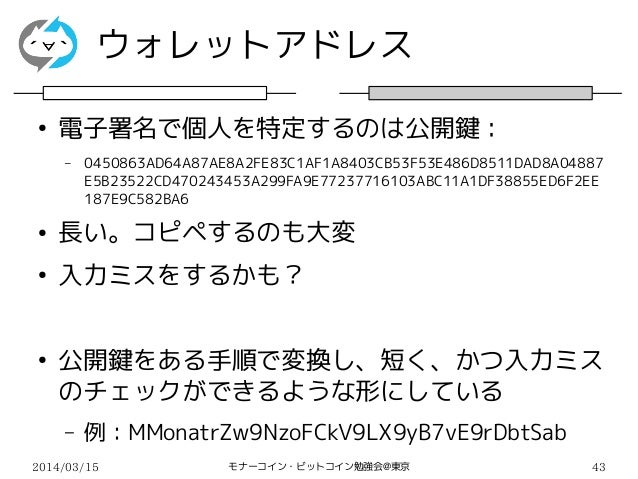 2014/03/15 モナーコイン・ビットコイン勉強会@東京 43 ウォレットアドレス ● 電子署名で個人を特定するのは公開鍵: – 0450863AD64A87AE8A2FE83C1AF1A8403CB53F53E486D8511DAD8A0...