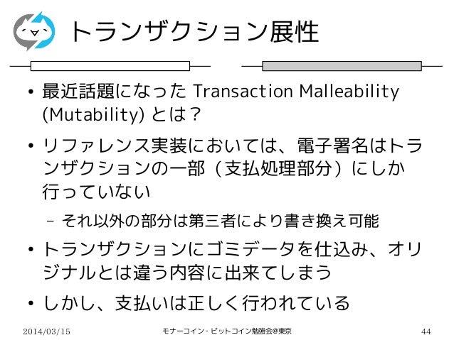 2014/03/15 モナーコイン・ビットコイン勉強会@東京 44 トランザクション展性 ● 最近話題になった Transaction Malleability (Mutability) とは? ● リファレンス実装においては、電子署名はトラ ...