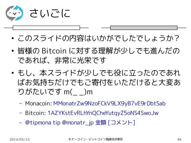 2014/03/15 モナーコイン・ビットコイン勉強会@東京 48 さいごに ● このスライドの内容はいかがでしたでしょうか? ● 皆様の Bitcoin に対する理解が少しでも進んだの であれば、非常に光栄です ● もし、本スライドが少しでも...