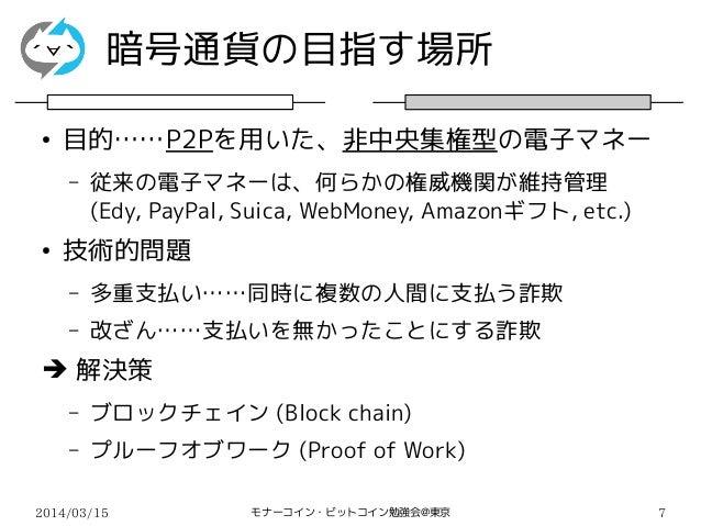 2014/03/15 モナーコイン・ビットコイン勉強会@東京 7 暗号通貨の目指す場所 ● 目的……P2Pを用いた、非中央集権型の電子マネー – 従来の電子マネーは、何らかの権威機関が維持管理 (Edy, PayPal, Suica, WebM...