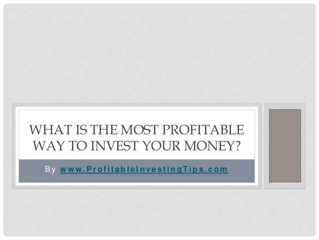B y w w w. P r o f i t a b l e I n ve s t i n g Ti p s . c o m WHAT IS THE MOST PROFITABLE WAY TO INVEST YOUR MONEY?