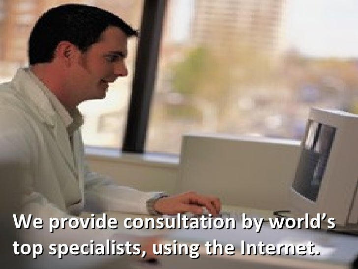 We provide consultation by world's top specialists, using the Internet.