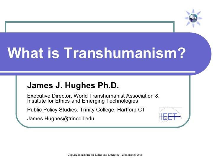 What is Transhumanism? James J. Hughes Ph.D. Executive Director, World Transhumanist Association &  Institute for Ethics a...