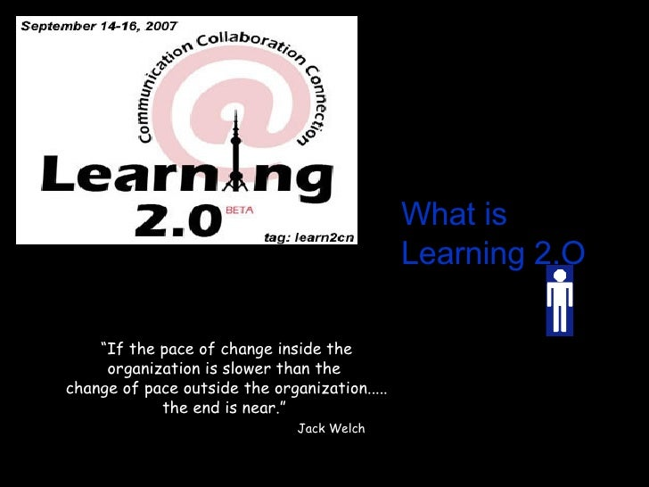 """What is   Learning 2.O """" If the pace of change inside the organization is slower than the  change of pace outside the orga..."""