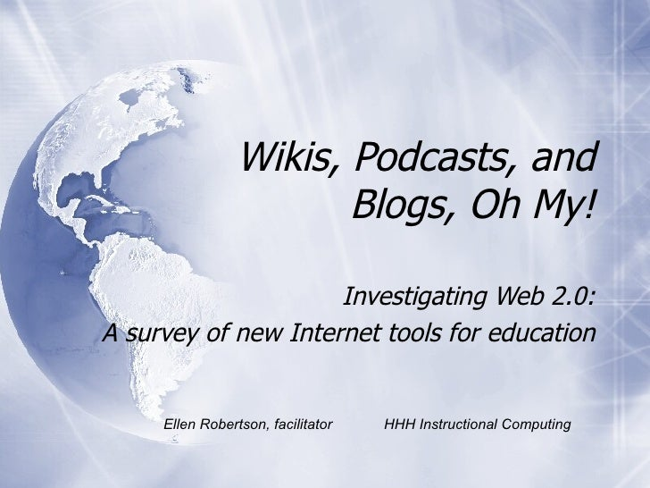 Wikis, Podcasts, and Blogs, Oh My! Investigating Web 2.0: A survey of new Internet tools for education Ellen Robertson, fa...