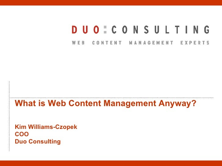 What is Web Content Management Anyway? Kim Williams-Czopek COO Duo Consulting