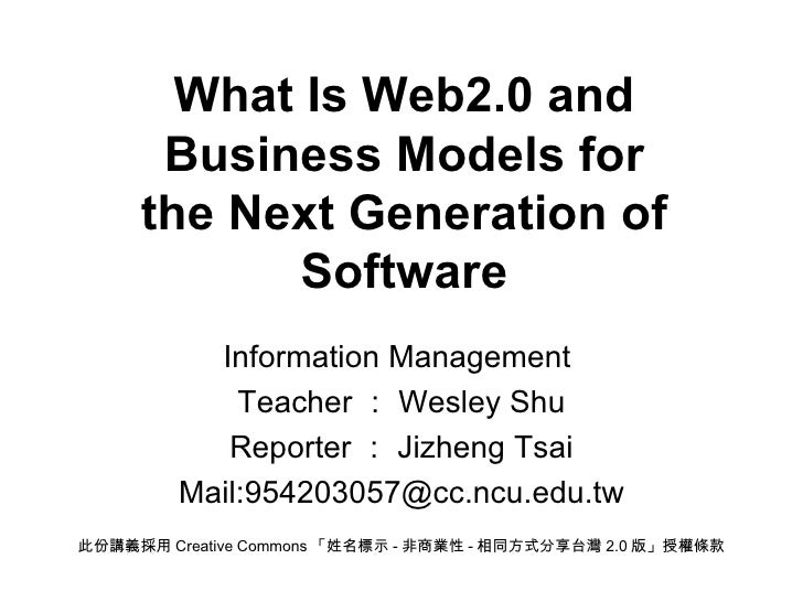 What Is Web2.0 and Business Models for the Next Generation of Software Information Management  Teacher : Wesley Shu Report...