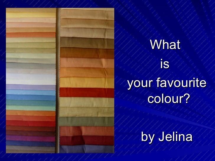 <ul><li>What  </li></ul><ul><li>is  </li></ul><ul><li>your favourite colour?  </li></ul><ul><li>by Jelina  </li></ul>