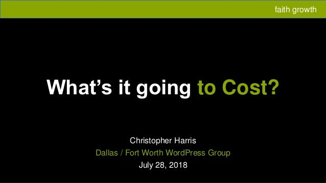 What's it going to Cost? Christopher Harris Dallas / Fort Worth WordPress Group July 28, 2018 faith growth