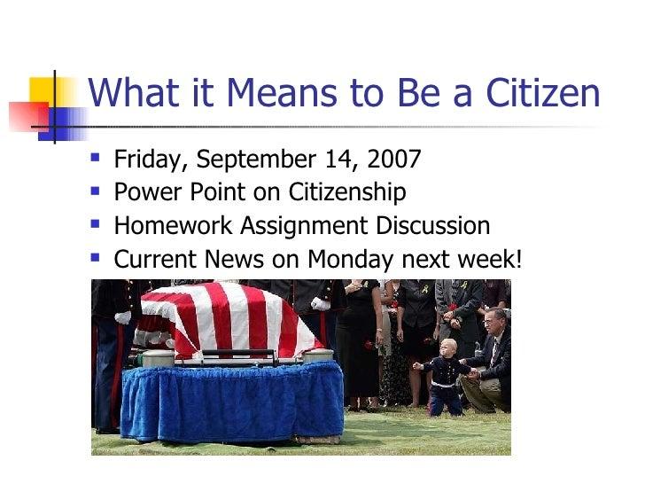 What it Means to Be a Citizen <ul><li>Friday, September 14, 2007 </li></ul><ul><li>Power Point on Citizenship </li></ul><u...