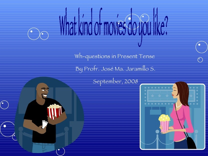 What kind of movies do you like? Wh-questions in Present Tense  By Profr. José Ma. Jaramillo S. September, 2008