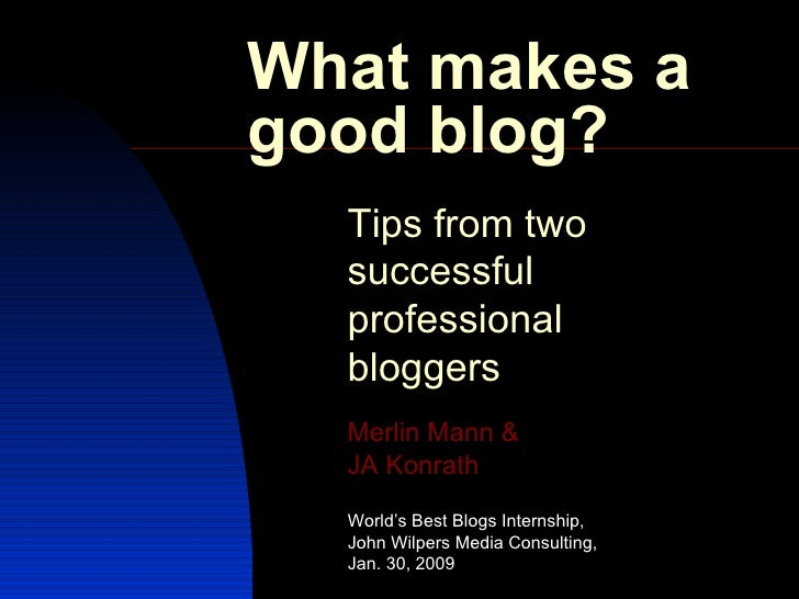What makes a good blog? Tips from two successful professional bloggers Merlin Mann  &   JA  Konrath  World's Best Blogs In...