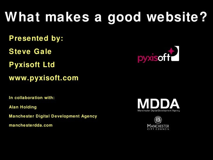What makes a good website? Presented by: Steve Gale Pyxisoft Ltd www.pyxisoft.com In collaboration with: Alan Holding Manc...
