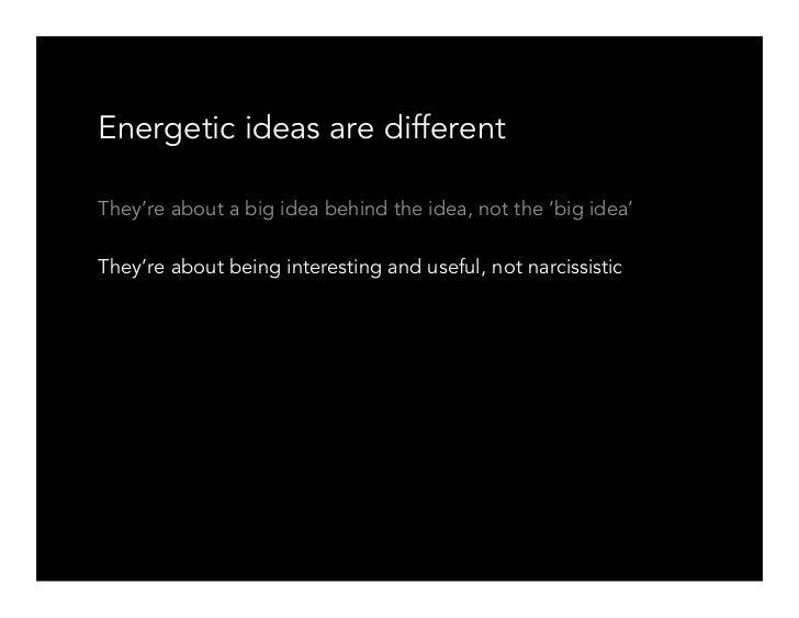 Energetic ideas are different  They're about a big idea behind the idea, not the 'big idea'  They're about being interesti...