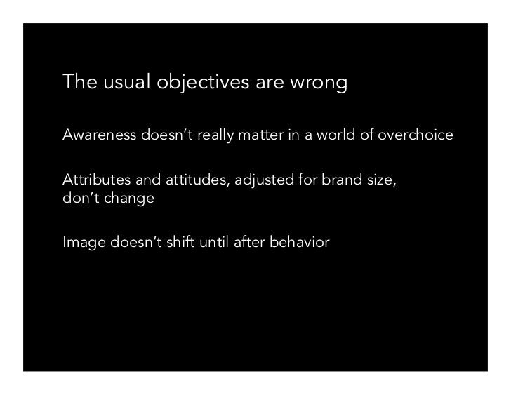 The usual objectives are wrong  Awareness doesn't really matter in a world of overchoice  Attributes and attitudes, adjust...