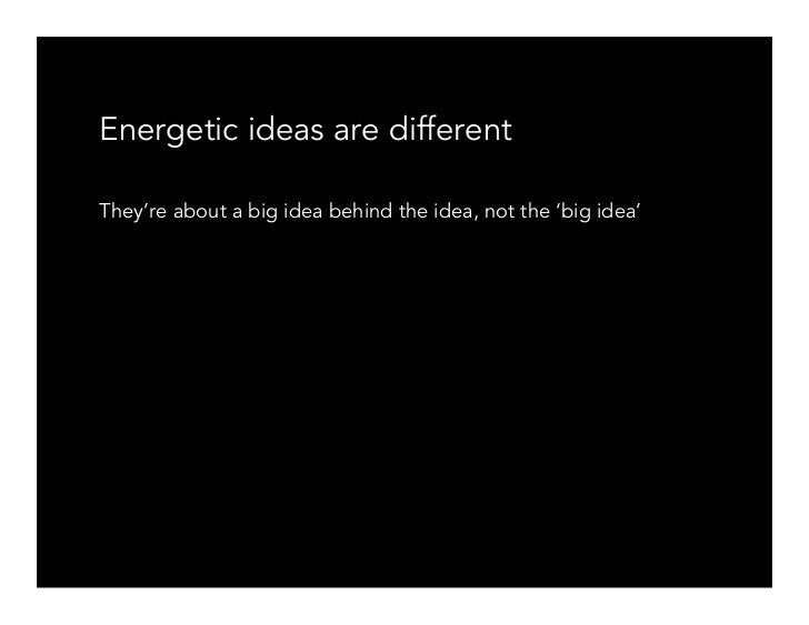 Energetic ideas are different  They're about a big idea behind the idea, not the 'big idea'