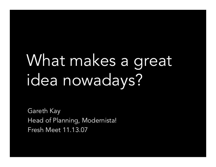 What makes a great idea nowadays? Gareth Kay Head of Planning, Modernista! Fresh Meet 11.13.07