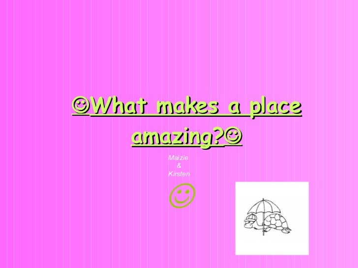  What makes a place amazing?  Maizie  & Kirsten 