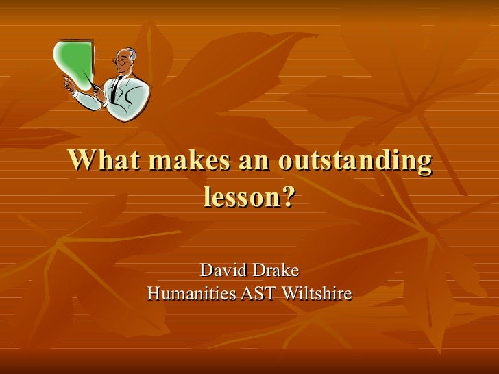 What makes an outstanding lesson? David Drake Humanities AST Wiltshire