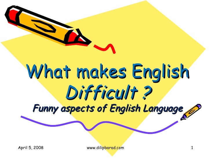 What makes English  Difficult ? Funny aspects of English Language April 5, 2008 www.dilipbarad.com
