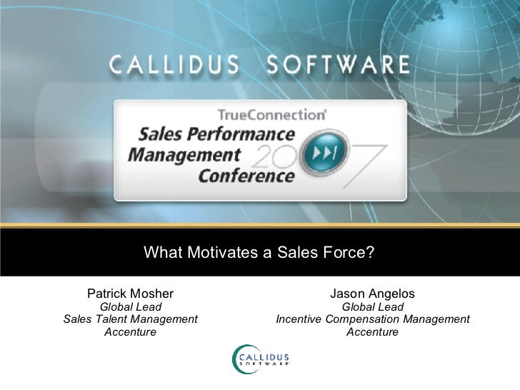 What Motivates a Sales Force? Patrick Mosher Global Lead Sales Talent Management Accenture Jason Angelos Global Lead Incen...