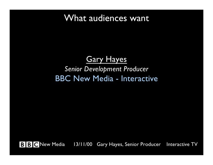 What audiences want                     Gary Hayes         Senior Development Producer      BBC New Media - Interactive   ...